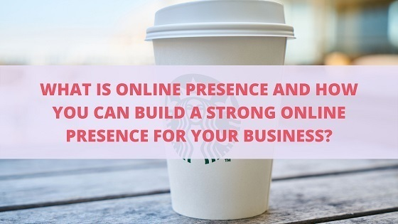What is online presence and how you can build a strong online presence for your business?